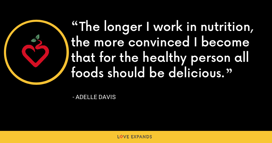 The longer I work in nutrition, the more convinced I become that for the healthy person all foods should be delicious. - Adelle Davis