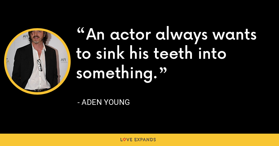 An actor always wants to sink his teeth into something. - Aden Young