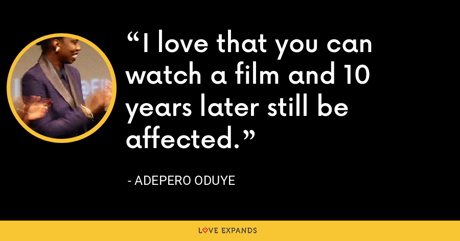 I love that you can watch a film and 10 years later still be affected. - Adepero Oduye