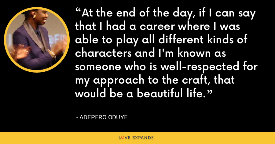 At the end of the day, if I can say that I had a career where I was able to play all different kinds of characters and I'm known as someone who is well-respected for my approach to the craft, that would be a beautiful life. - Adepero Oduye
