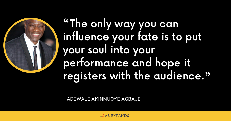 The only way you can influence your fate is to put your soul into your performance and hope it registers with the audience. - Adewale Akinnuoye-Agbaje
