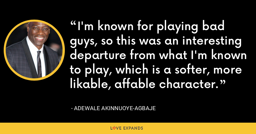 I'm known for playing bad guys, so this was an interesting departure from what I'm known to play, which is a softer, more likable, affable character. - Adewale Akinnuoye-Agbaje