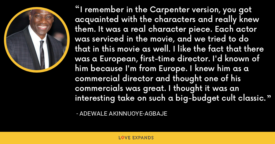 I remember in the Carpenter version, you got acquainted with the characters and really knew them. It was a real character piece. Each actor was serviced in the movie, and we tried to do that in this movie as well. I like the fact that there was a European, first-time director. I'd known of him because I'm from Europe. I knew him as a commercial director and thought one of his commercials was great. I thought it was an interesting take on such a big-budget cult classic. - Adewale Akinnuoye-Agbaje