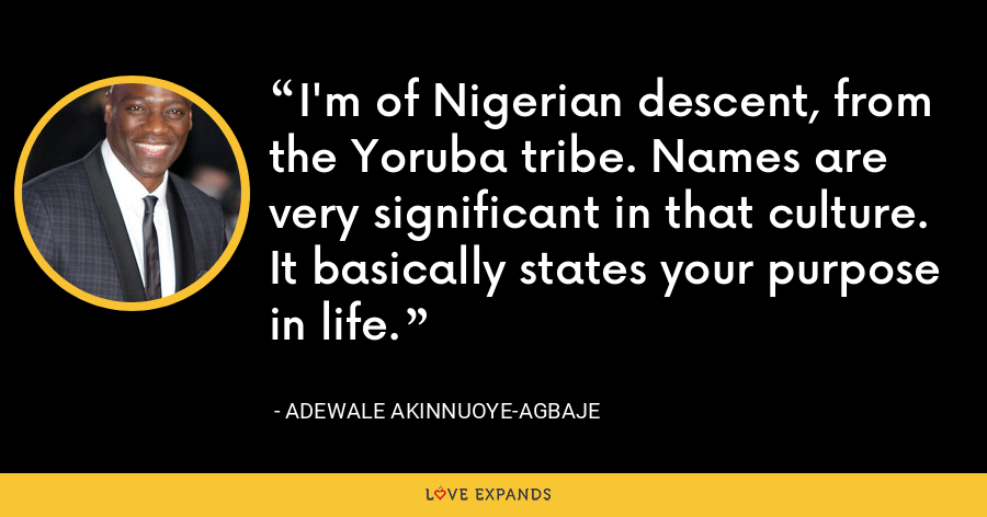 I'm of Nigerian descent, from the Yoruba tribe. Names are very significant in that culture. It basically states your purpose in life. - Adewale Akinnuoye-Agbaje