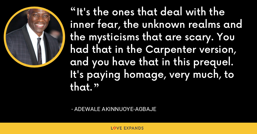 It's the ones that deal with the inner fear, the unknown realms and the mysticisms that are scary. You had that in the Carpenter version, and you have that in this prequel. It's paying homage, very much, to that. - Adewale Akinnuoye-Agbaje