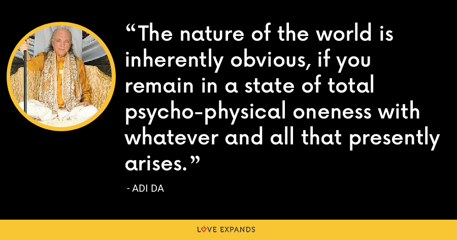 The nature of the world is inherently obvious, if you remain in a state of total psycho-physical oneness with whatever and all that presently arises. - Adi Da