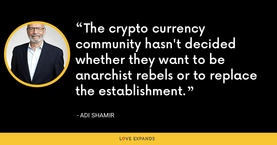The crypto currency community hasn't decided whether they want to be anarchist rebels or to replace the establishment. - Adi Shamir