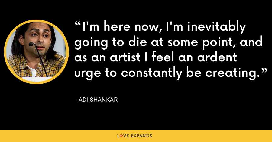 I'm here now, I'm inevitably going to die at some point, and as an artist I feel an ardent urge to constantly be creating. - Adi Shankar
