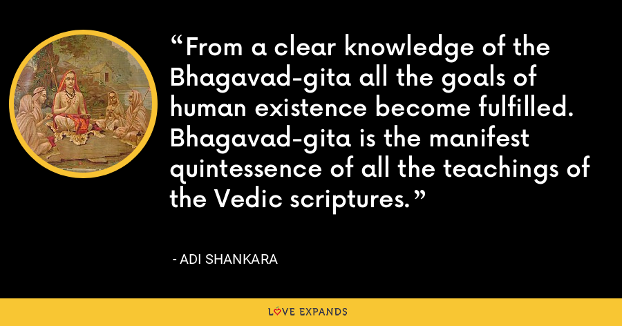 From a clear knowledge of the Bhagavad-gita all the goals of human existence become fulfilled. Bhagavad-gita is the manifest quintessence of all the teachings of the Vedic scriptures. - Adi Shankara
