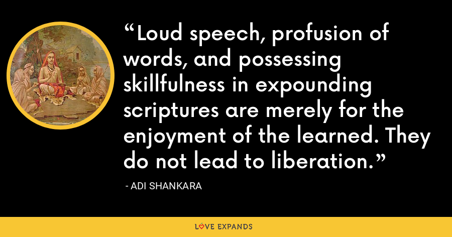 Loud speech, profusion of words, and possessing skillfulness in expounding scriptures are merely for the enjoyment of the learned. They do not lead to liberation. - Adi Shankara