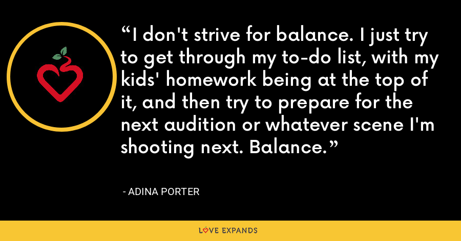 I don't strive for balance. I just try to get through my to-do list, with my kids' homework being at the top of it, and then try to prepare for the next audition or whatever scene I'm shooting next. Balance. - Adina Porter