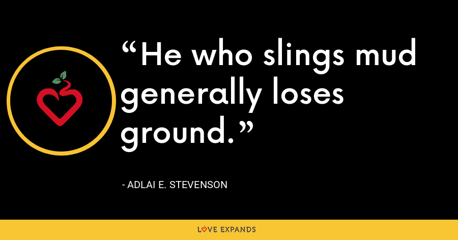 He who slings mud generally loses ground. - Adlai E. Stevenson