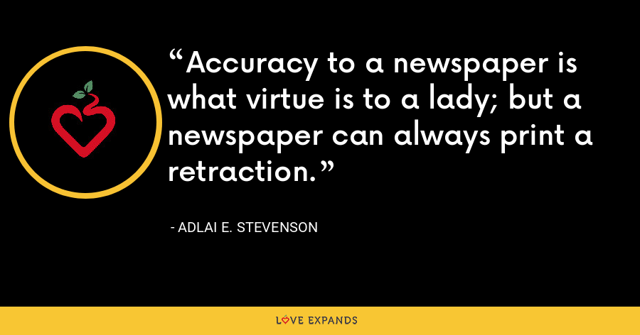Accuracy to a newspaper is what virtue is to a lady; but a newspaper can always print a retraction. - Adlai E. Stevenson