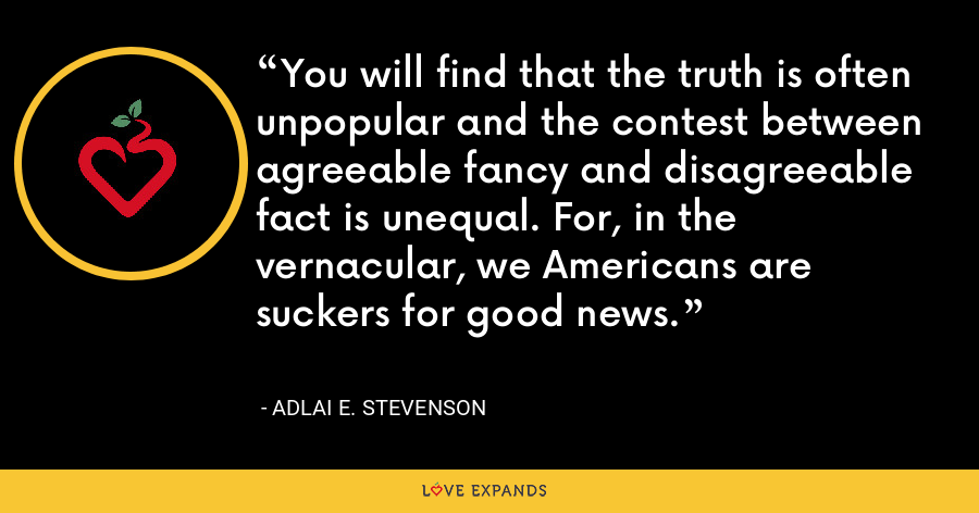 You will find that the truth is often unpopular and the contest between agreeable fancy and disagreeable fact is unequal. For, in the vernacular, we Americans are suckers for good news. - Adlai E. Stevenson