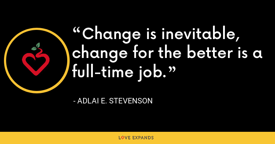 Change is inevitable, change for the better is a full-time job. - Adlai E. Stevenson