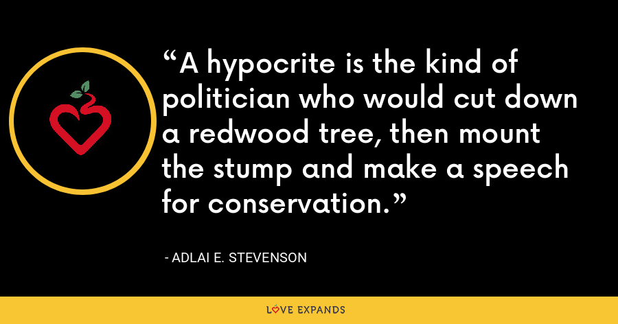 A hypocrite is the kind of politician who would cut down a redwood tree, then mount the stump and make a speech for conservation. - Adlai E. Stevenson