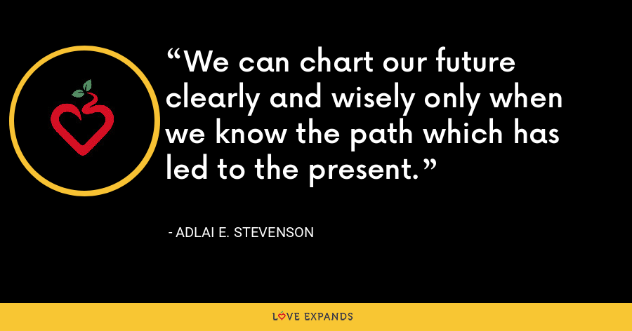 We can chart our future clearly and wisely only when we know the path which has led to the present. - Adlai E. Stevenson