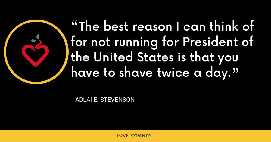 The best reason I can think of for not running for President of the United States is that you have to shave twice a day. - Adlai E. Stevenson