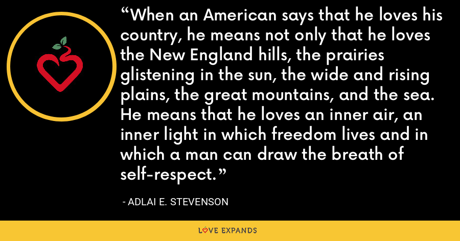 When an American says that he loves his country, he means not only that he loves the New England hills, the prairies glistening in the sun, the wide and rising plains, the great mountains, and the sea. He means that he loves an inner air, an inner light in which freedom lives and in which a man can draw the breath of self-respect. - Adlai E. Stevenson