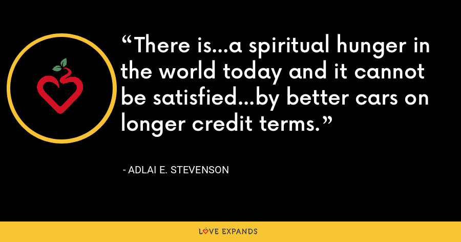 There is...a spiritual hunger in the world today and it cannot be satisfied...by better cars on longer credit terms. - Adlai E. Stevenson
