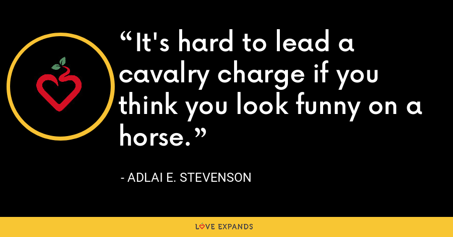 It's hard to lead a cavalry charge if you think you look funny on a horse. - Adlai E. Stevenson
