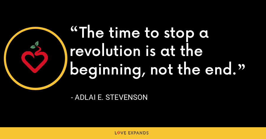 The time to stop a revolution is at the beginning, not the end. - Adlai E. Stevenson