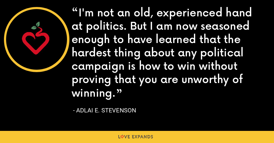 I'm not an old, experienced hand at politics. But I am now seasoned enough to have learned that the hardest thing about any political campaign is how to win without proving that you are unworthy of winning. - Adlai E. Stevenson