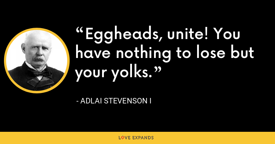 Eggheads, unite! You have nothing to lose but your yolks. - Adlai Stevenson I