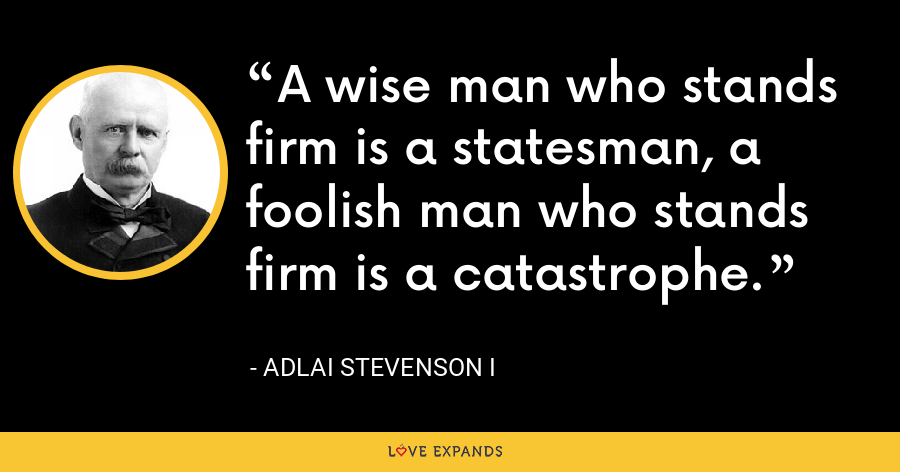 A wise man who stands firm is a statesman, a foolish man who stands firm is a catastrophe. - Adlai Stevenson I