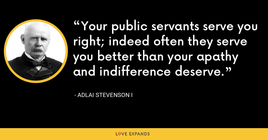 Your public servants serve you right; indeed often they serve you better than your apathy and indifference deserve. - Adlai Stevenson I