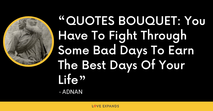 QUOTES BOUQUET: You Have To Fight Through Some Bad Days To Earn The Best Days Of Your Life - Adnan