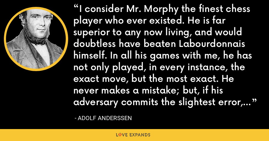 I consider Mr. Morphy the finest chess player who ever existed. He is far superior to any now living, and would doubtless have beaten Labourdonnais himself. In all his games with me, he has not only played, in every instance, the exact move, but the most exact. He never makes a mistake; but, if his adversary commits the slightest error, he is lost. - Adolf Anderssen