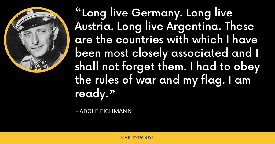 Long live Germany. Long live Austria. Long live Argentina. These are the countries with which I have been most closely associated and I shall not forget them. I had to obey the rules of war and my flag. I am ready. - Adolf Eichmann