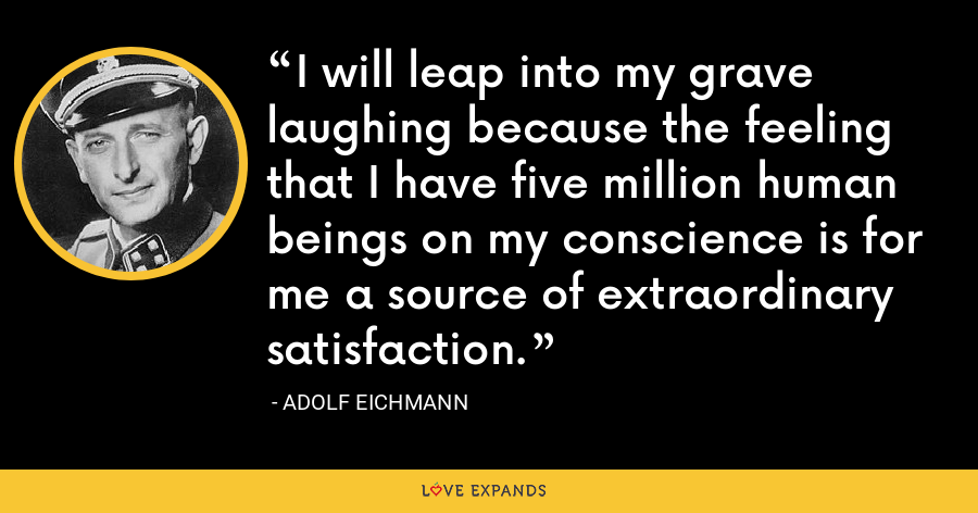 I will leap into my grave laughing because the feeling that I have five million human beings on my conscience is for me a source of extraordinary satisfaction. - Adolf Eichmann