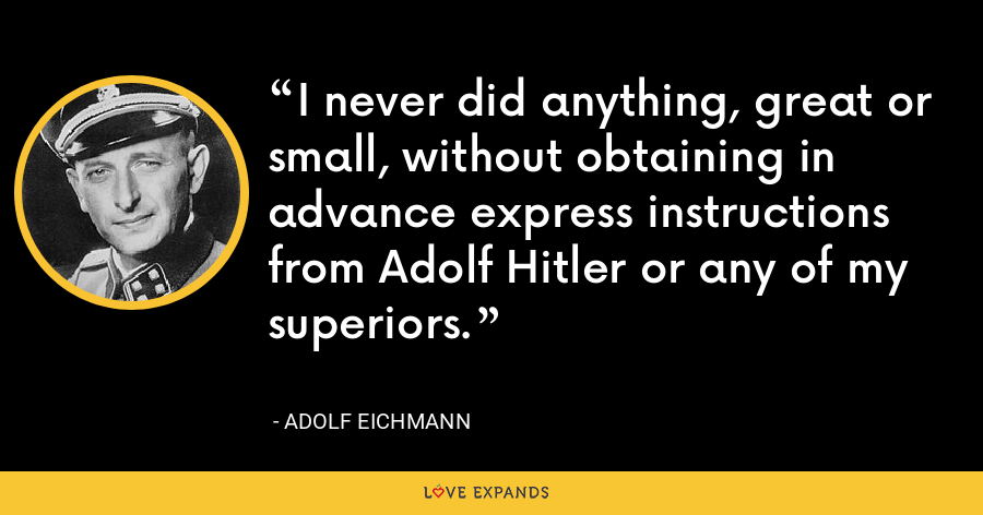 I never did anything, great or small, without obtaining in advance express instructions from Adolf Hitler or any of my superiors. - Adolf Eichmann