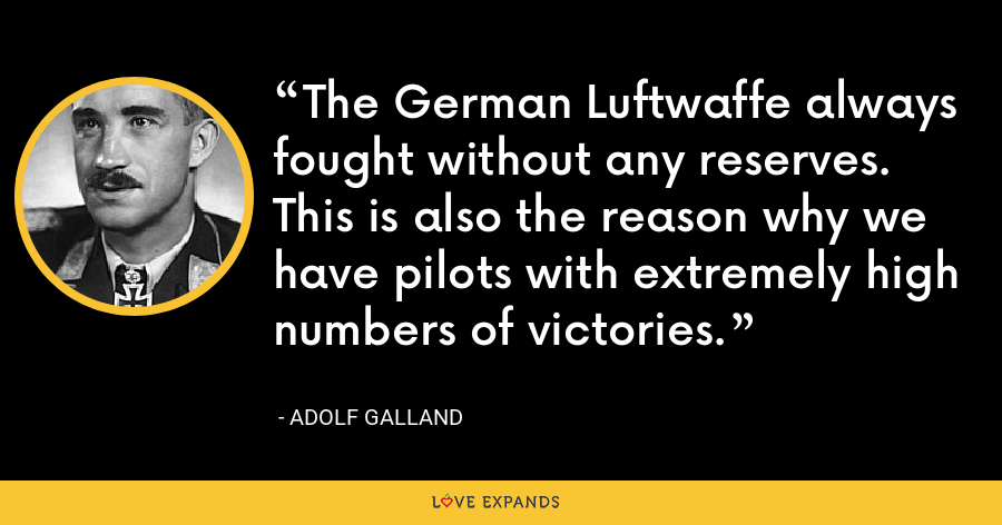 The German Luftwaffe always fought without any reserves. This is also the reason why we have pilots with extremely high numbers of victories. - Adolf Galland