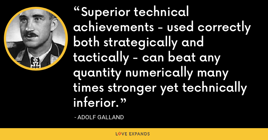 Superior technical achievements - used correctly both strategically and tactically - can beat any quantity numerically many times stronger yet technically inferior. - Adolf Galland