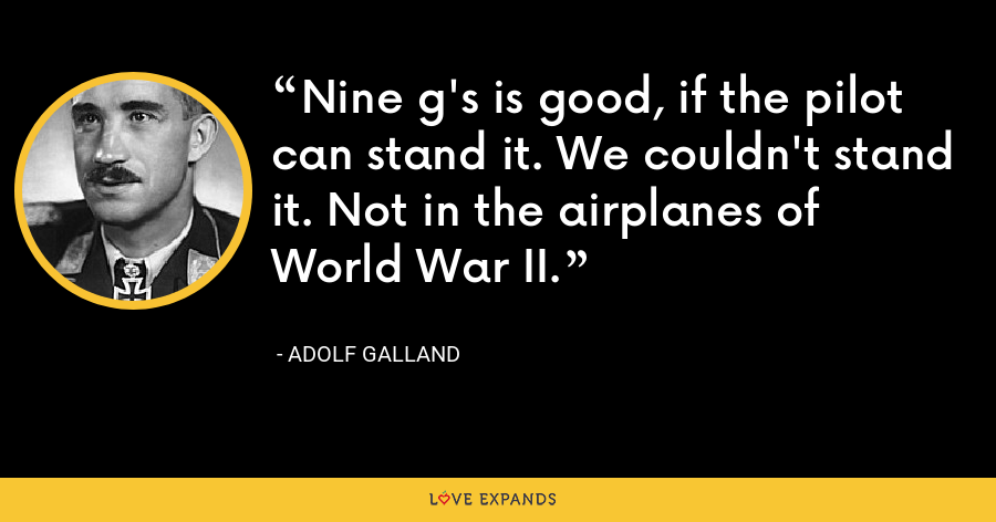 Nine g's is good, if the pilot can stand it. We couldn't stand it. Not in the airplanes of World War II. - Adolf Galland