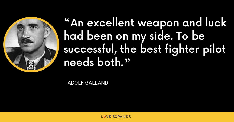 An excellent weapon and luck had been on my side. To be successful, the best fighter pilot needs both. - Adolf Galland