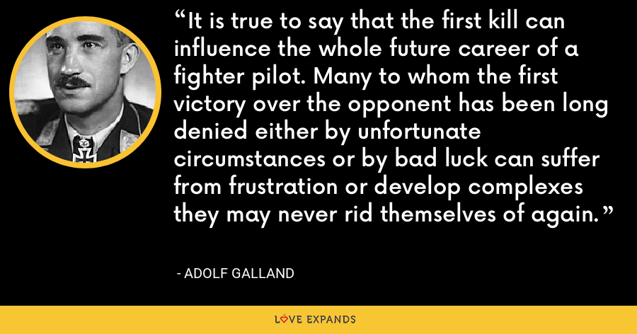 It is true to say that the first kill can influence the whole future career of a fighter pilot. Many to whom the first victory over the opponent has been long denied either by unfortunate circumstances or by bad luck can suffer from frustration or develop complexes they may never rid themselves of again. - Adolf Galland
