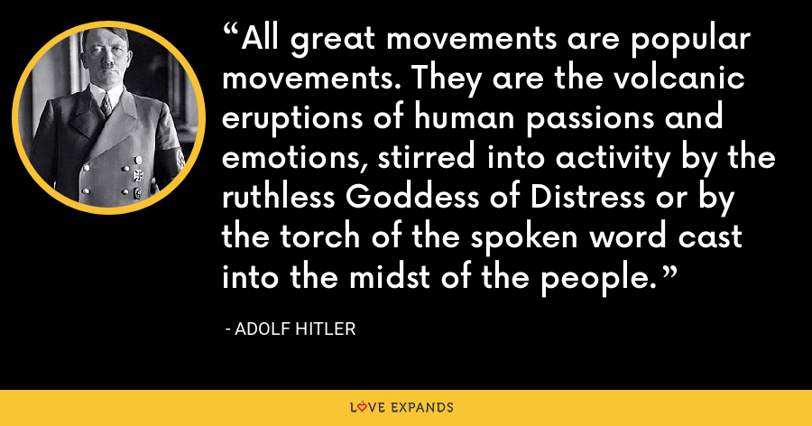 All great movements are popular movements. They are the volcanic eruptions of human passions and emotions, stirred into activity by the ruthless Goddess of Distress or by the torch of the spoken word cast into the midst of the people. - Adolf Hitler