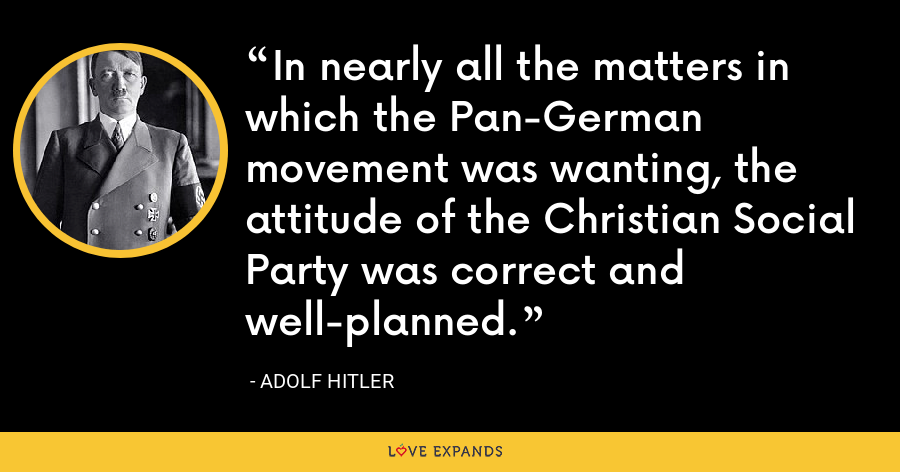 In nearly all the matters in which the Pan-German movement was wanting, the attitude of the Christian Social Party was correct and well-planned. - Adolf Hitler