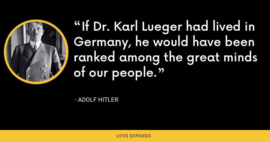 If Dr. Karl Lueger had lived in Germany, he would have been ranked among the great minds of our people. - Adolf Hitler
