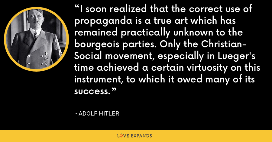 I soon realized that the correct use of propaganda is a true art which has remained practically unknown to the bourgeois parties. Only the Christian- Social movement, especially in Lueger's time achieved a certain virtuosity on this instrument, to which it owed many of its success. - Adolf Hitler