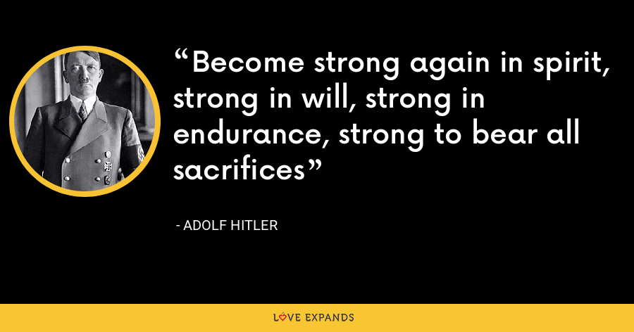 Become strong again in spirit, strong in will, strong in endurance, strong to bear all sacrifices - Adolf Hitler