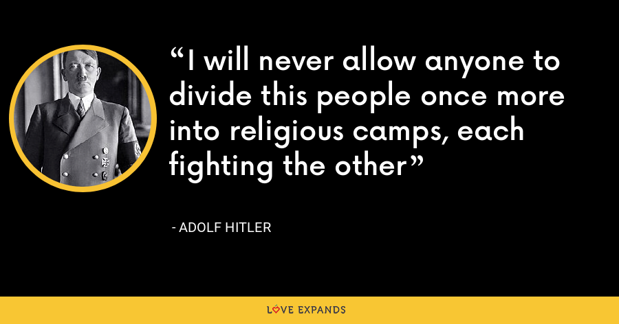 I will never allow anyone to divide this people once more into religious camps, each fighting the other - Adolf Hitler