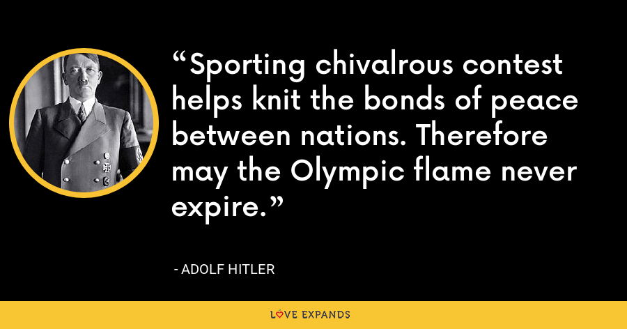 Sporting chivalrous contest helps knit the bonds of peace between nations. Therefore may the Olympic flame never expire. - Adolf Hitler