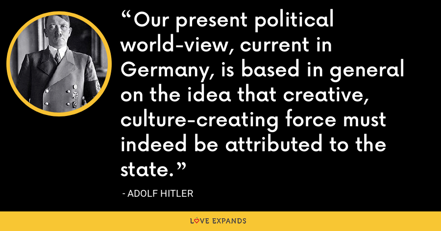 Our present political world-view, current in Germany, is based in general on the idea that creative, culture-creating force must indeed be attributed to the state. - Adolf Hitler