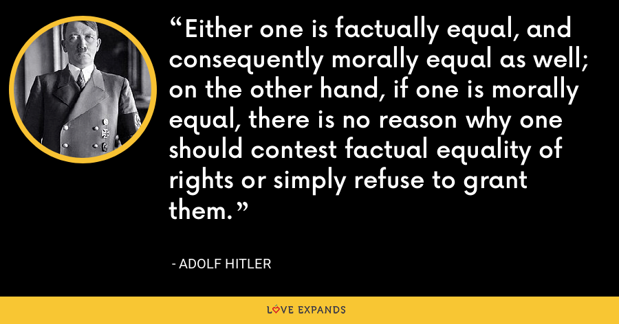 Either one is factually equal, and consequently morally equal as well; on the other hand, if one is morally equal, there is no reason why one should contest factual equality of rights or simply refuse to grant them. - Adolf Hitler