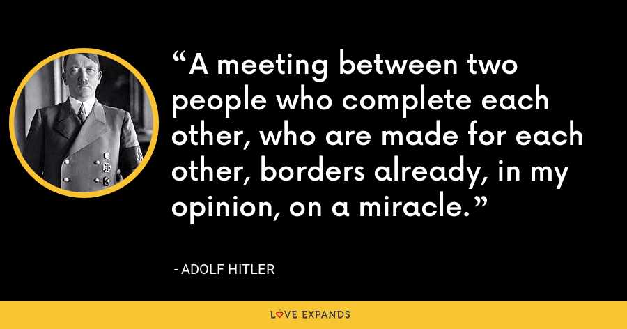 A meeting between two people who complete each other, who are made for each other, borders already, in my opinion, on a miracle. - Adolf Hitler